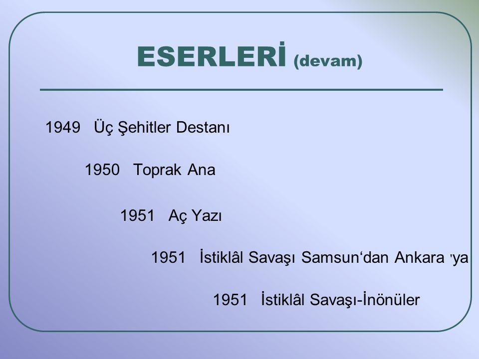 1949 Üç Şehitler Destanı 1950 Toprak Ana 1951 Aç Yazı 1951 İstiklâl Savaşı Samsun'dan Ankara ya 1951 İstiklâl Savaşı-İnönüler ESERLERİ (devam)