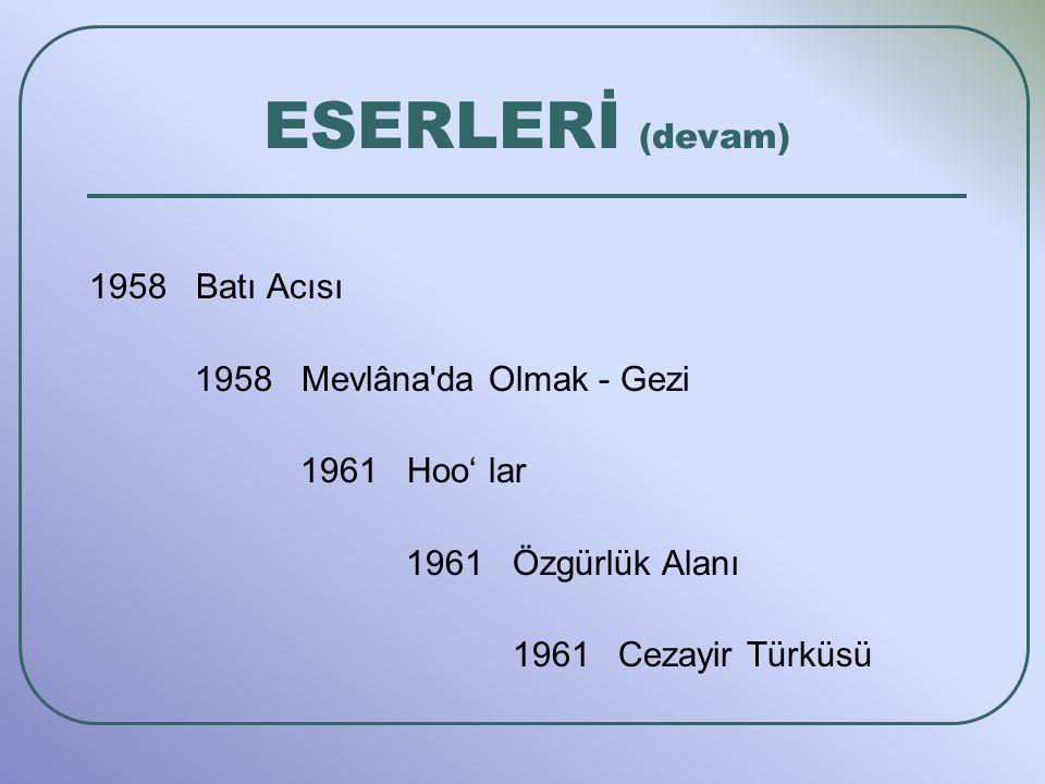1958 Batı Acısı 1958 Mevlâna'da Olmak - Gezi 1961 Hoo' lar 1961 Özgürlük Alanı 1961 Cezayir Türküsü ESERLERİ (devam)
