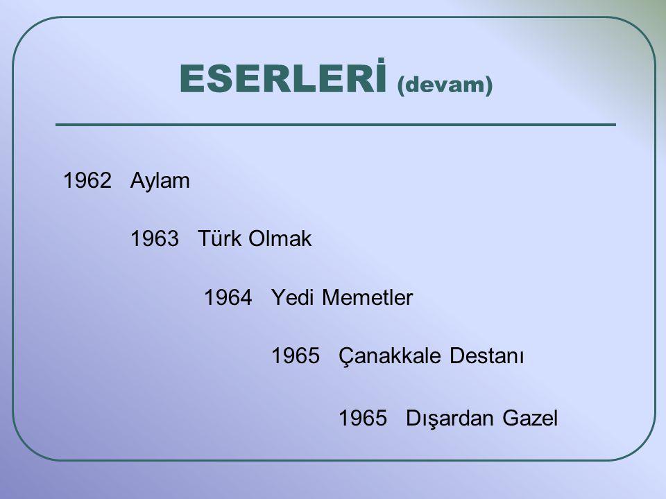 1962 Aylam 1963 Türk Olmak 1964 Yedi Memetler 1965 Çanakkale Destanı 1965 Dışardan Gazel ESERLERİ (devam)