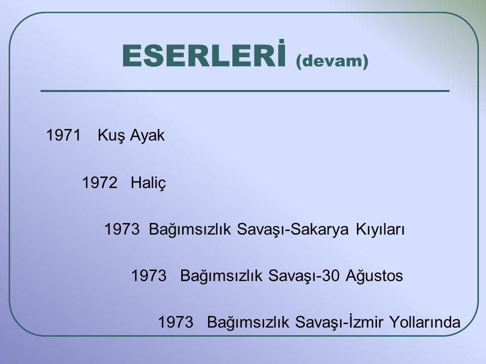 1971 Kuş Ayak 1972 Haliç 1973 Bağımsızlık Savaşı-Sakarya Kıyıları 1973 Bağımsızlık Savaşı-30 Ağustos 1973 Bağımsızlık Savaşı-İzmir Yollarında ESERLERİ (devam)
