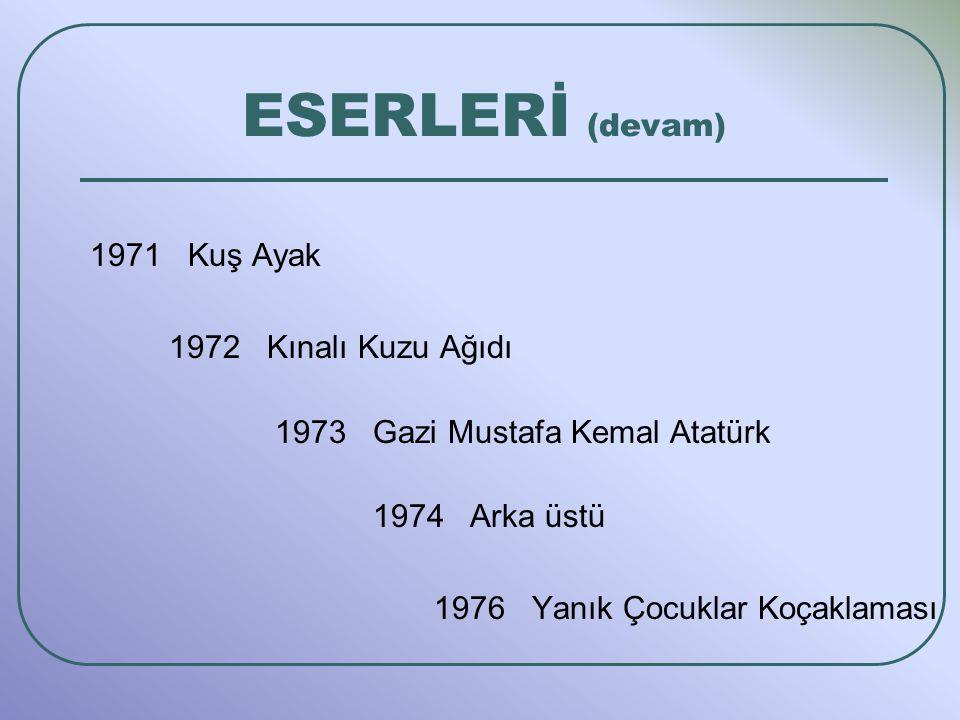 ESERLERİ (devam) 1971 Kuş Ayak 1972 Kınalı Kuzu Ağıdı 1973 Gazi Mustafa Kemal Atatürk 1974 Arka üstü 1976 Yanık Çocuklar Koçaklaması