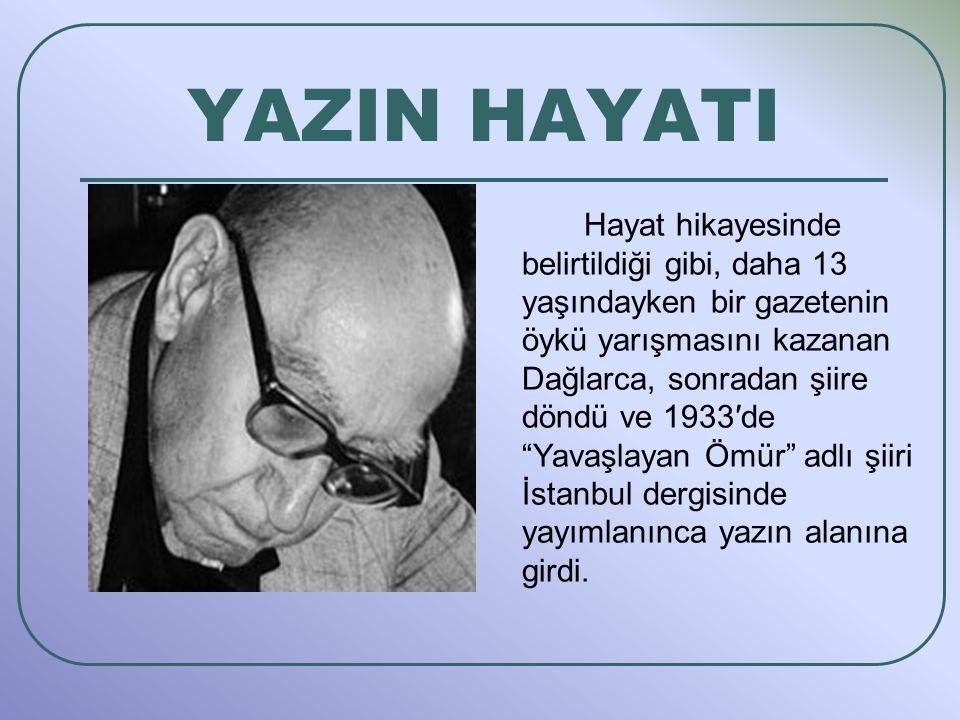 YAZIN HAYATI Hayat hikayesinde belirtildiği gibi, daha 13 yaşındayken bir gazetenin öykü yarışmasını kazanan Dağlarca, sonradan şiire döndü ve 1933′de Yavaşlayan Ömür adlı şiiri İstanbul dergisinde yayımlanınca yazın alanına girdi.