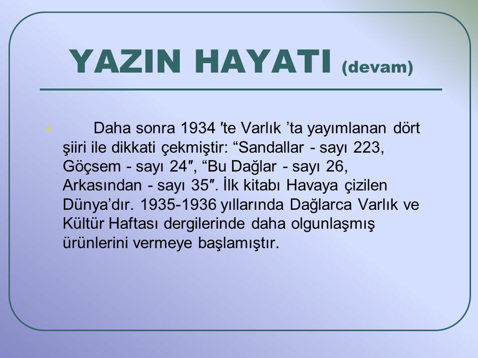 Daha sonra 1934 ′te Varlık 'ta yayımlanan dört şiiri ile dikkati çekmiştir: Sandallar - sayı 223, Göçsem - sayı 24″, Bu Dağlar - sayı 26, Arkasından - sayı 35″.
