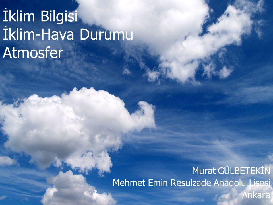 İklim Bilgisi İklim-Hava Durumu Atmosfer Murat GÜLBETEKİN Mehmet Emin Resulzade Anadolu Lisesi Ankara