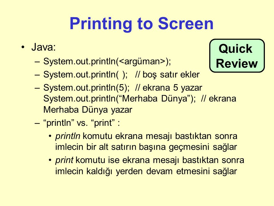 Printing to Screen Java: –System.out.println( ); –System.out.println( ); // boş satır ekler –System.out.println(5); // ekrana 5 yazar System.out.println( Merhaba Dünya ); // ekrana Merhaba Dünya yazar – println vs.