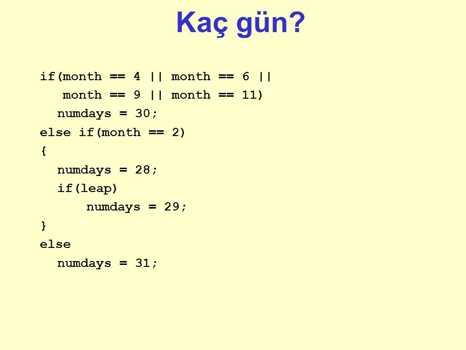 Kaç gün? if(month == 4 || month == 6 || month == 9 || month == 11) numdays = 30; else if(month == 2) { numdays = 28; if(leap) numdays = 29; } else num