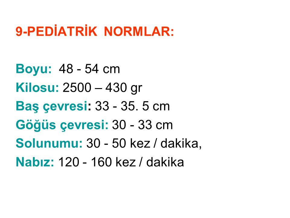 9-PEDİATRİK NORMLAR: Boyu: 48 - 54 cm Kilosu: 2500 – 430 gr Baş çevresi: 33 - 35. 5 cm Göğüs çevresi: 30 - 33 cm Solunumu: 30 - 50 kez / dakika, Nabız