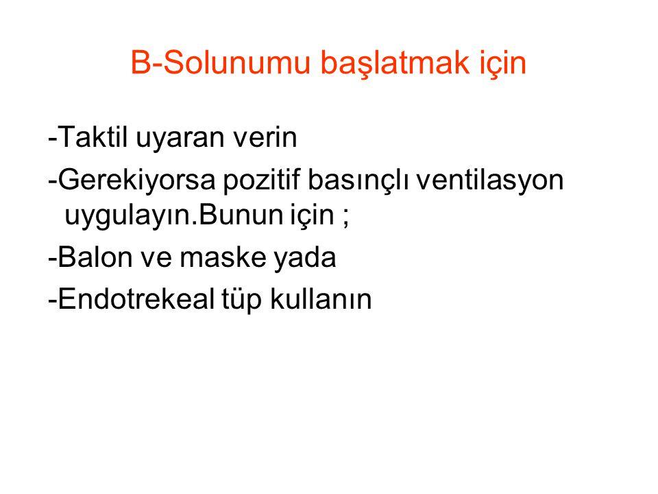 B-Solunumu başlatmak için -Taktil uyaran verin -Gerekiyorsa pozitif basınçlı ventilasyon uygulayın.Bunun için ; -Balon ve maske yada -Endotrekeal tüp