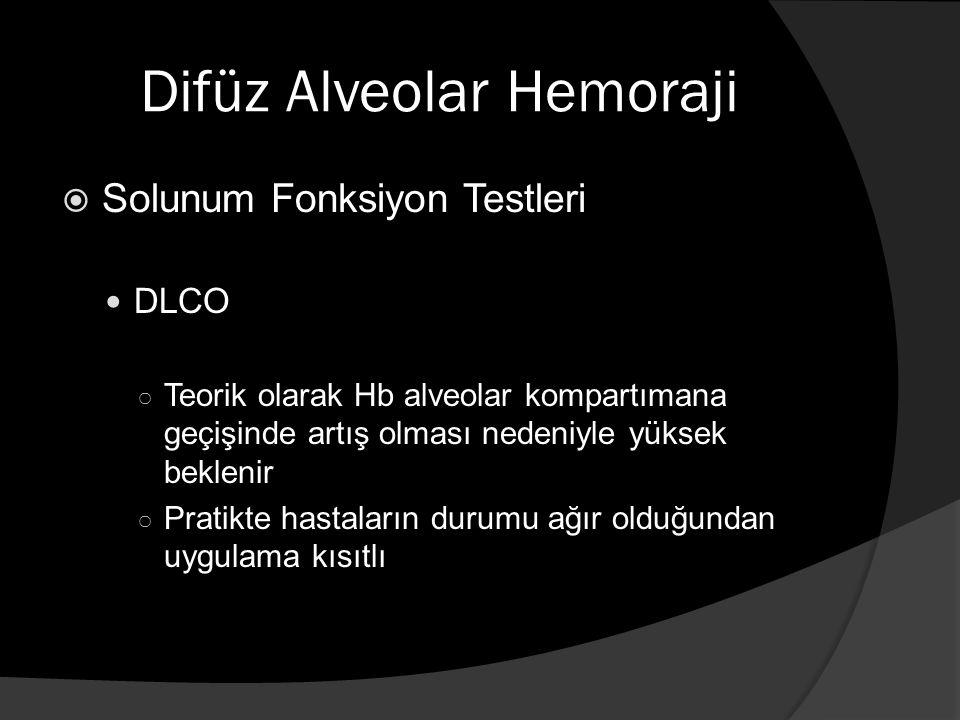 Difüz Alveolar Hemoraji  Solunum Fonksiyon Testleri DLCO ○ Teorik olarak Hb alveolar kompartımana geçişinde artış olması nedeniyle yüksek beklenir ○ Pratikte hastaların durumu ağır olduğundan uygulama kısıtlı