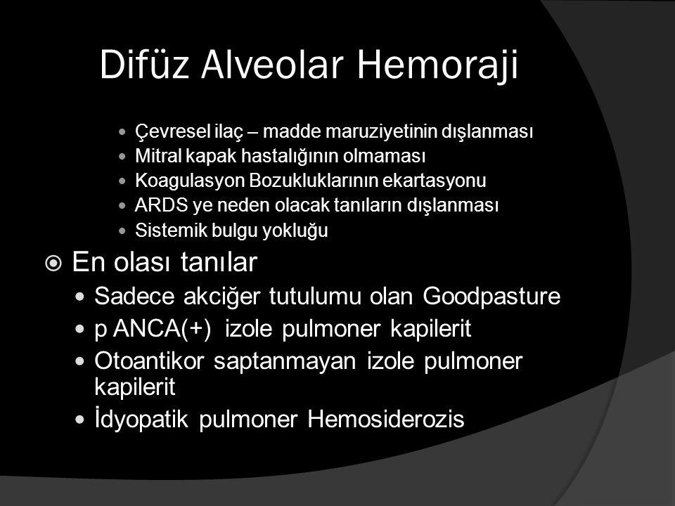 Difüz Alveolar Hemoraji Çevresel ilaç – madde maruziyetinin dışlanması Mitral kapak hastalığının olmaması Koagulasyon Bozukluklarının ekartasyonu ARDS ye neden olacak tanıların dışlanması Sistemik bulgu yokluğu  En olası tanılar Sadece akciğer tutulumu olan Goodpasture p ANCA(+) izole pulmoner kapilerit Otoantikor saptanmayan izole pulmoner kapilerit İdyopatik pulmoner Hemosiderozis