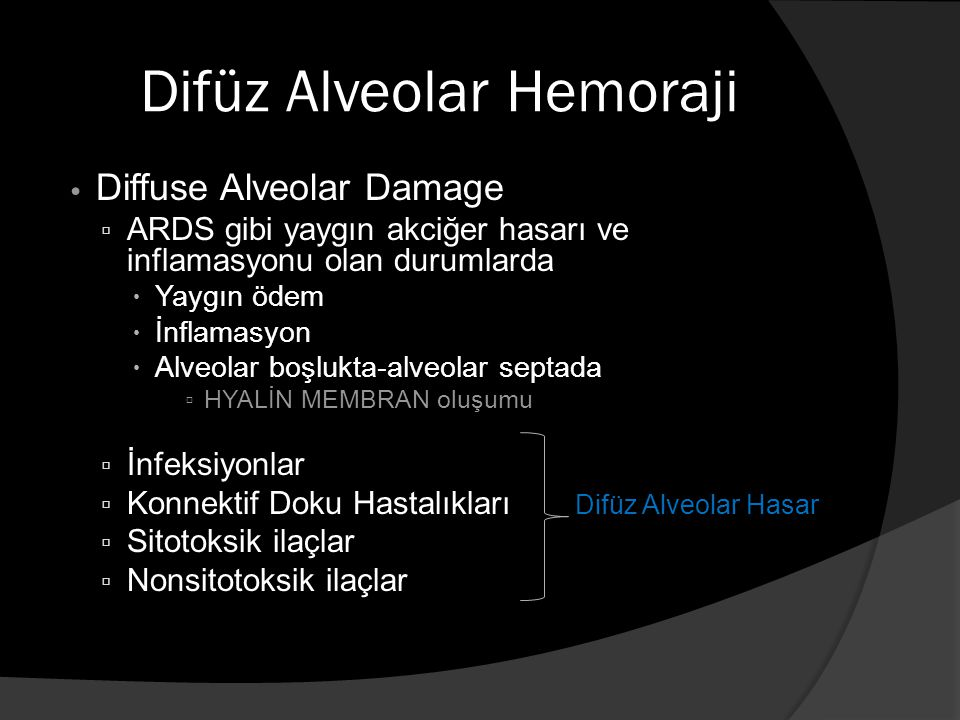 Difüz Alveolar Hemoraji Diffuse Alveolar Damage ▫ ARDS gibi yaygın akciğer hasarı ve inflamasyonu olan durumlarda  Yaygın ödem  İnflamasyon  Alveolar boşlukta-alveolar septada ▫ HYALİN MEMBRAN oluşumu ▫ İnfeksiyonlar ▫ Konnektif Doku Hastalıkları Difüz Alveolar Hasar ▫ Sitotoksik ilaçlar ▫ Nonsitotoksik ilaçlar