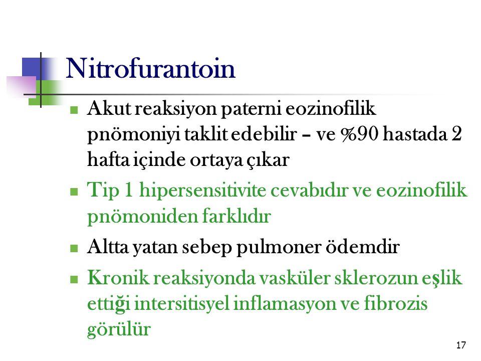 17 Nitrofurantoin Akut reaksiyon paterni eozinofilik pnömoniyi taklit edebilir – ve %90 hastada 2 hafta içinde ortaya çıkar Tip 1 hipersensitivite cev