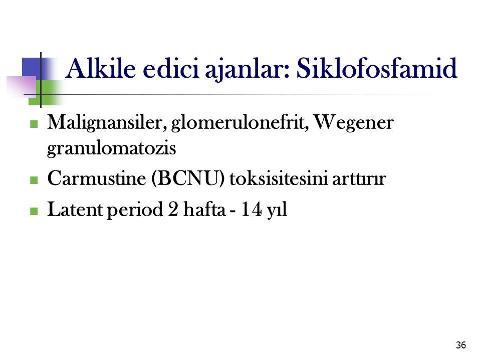 36 Alkile edici ajanlar: Siklofosfamid Malignansiler, glomerulonefrit, Wegener granulomatozis Carmustine (BCNU) toksisitesini arttırır Latent period 2