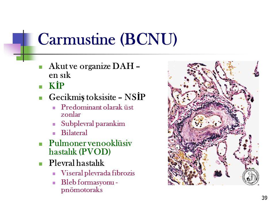 39 Carmustine (BCNU) Akut ve organize DAH – en sık K İ P Gecikmi ş toksisite – NS İ P Predominant olarak üst zonlar Subplevral parankim Bilateral Pulm