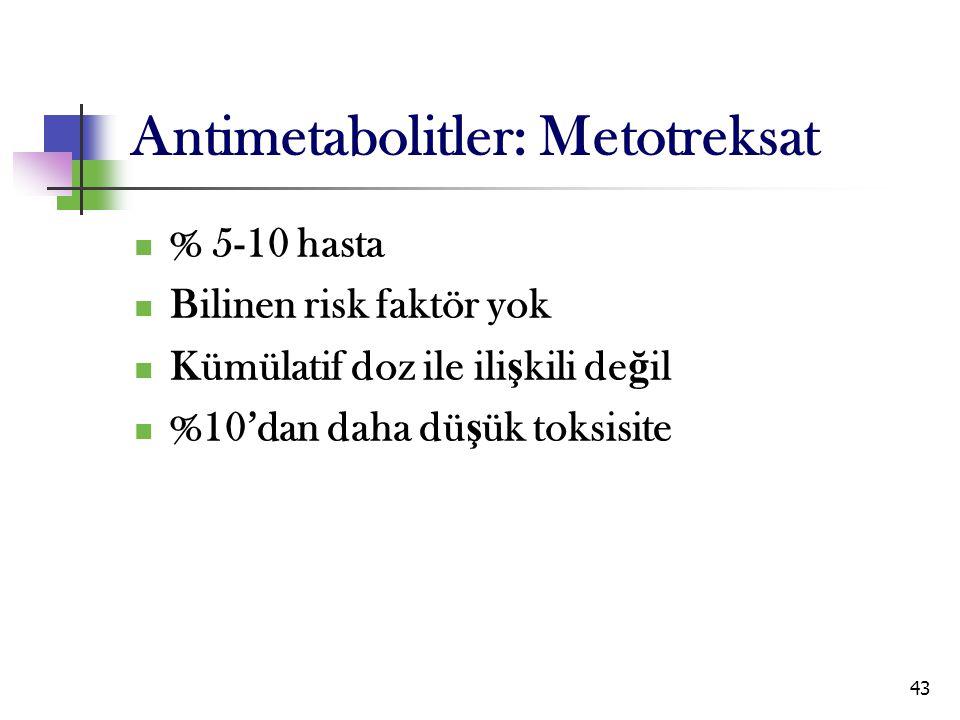 43 Antimetabolitler: Metotreksat % 5-10 hasta Bilinen risk faktör yok Kümülatif doz ile ili ş kili de ğ il %10'dan daha dü ş ük toksisite