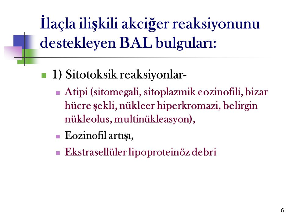 6 İ laçla ili ş kili akci ğ er reaksiyonunu destekleyen BAL bulguları: 1) Sitotoksik reaksiyonlar- Atipi (sitomegali, sitoplazmik eozinofili, bizar hü