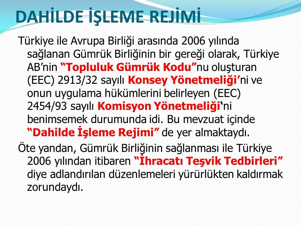 DAHİLDE İŞLEME REJİMİ Türkiye ile Avrupa Birliği arasında 2006 yılında sağlanan Gümrük Birliğinin bir gereği olarak, Türkiye AB'nin Topluluk Gümrük Kodu nu oluşturan (EEC) 2913/32 sayılı Konsey Yönetmeliği'ni ve onun uygulama hükümlerini belirleyen (EEC) 2454/93 sayılı Komisyon Yönetmeliği'ni benimsemek durumunda idi.