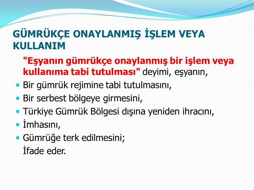 GÜMRÜKÇE ONAYLANMIŞ İŞLEM VEYA KULLANIM Eşyanın gümrükçe onaylanmış bir işlem veya kullanıma tabi tutulması deyimi, eşyanın, Bir gümrük rejimine tabi tutulmasını, Bir serbest bölgeye girmesini, Türkiye Gümrük Bölgesi dışına yeniden ihracını, İmhasını, Gümrüğe terk edilmesini; İfade eder.
