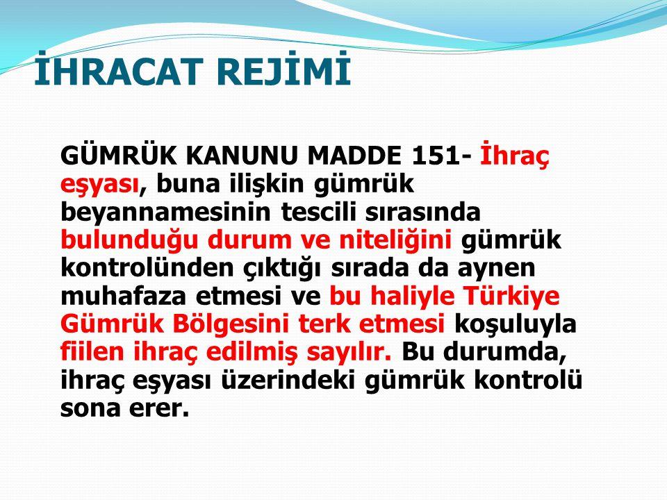 İHRACAT REJİMİ GÜMRÜK KANUNU MADDE 151- İhraç eşyası, buna ilişkin gümrük beyannamesinin tescili sırasında bulunduğu durum ve niteliğini gümrük kontrolünden çıktığı sırada da aynen muhafaza etmesi ve bu haliyle Türkiye Gümrük Bölgesini terk etmesi koşuluyla fiilen ihraç edilmiş sayılır.
