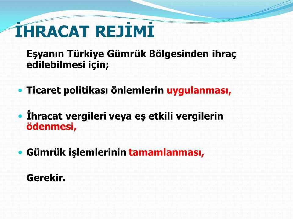 İHRACAT REJİMİ Eşyanın Türkiye Gümrük Bölgesinden ihraç edilebilmesi için; Ticaret politikası önlemlerin uygulanması, İhracat vergileri veya eş etkili vergilerin ödenmesi, Gümrük işlemlerinin tamamlanması, Gerekir.