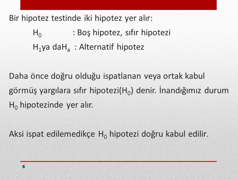 5 Bir hipotez testinde iki hipotez yer alır: H 0 : Boş hipotez, sıfır hipotezi H 1 ya daH a : Alternatif hipotez Daha önce doğru olduğu ispatlanan veya ortak kabul görmüş yargılara sıfır hipotezi(H 0 ) denir.