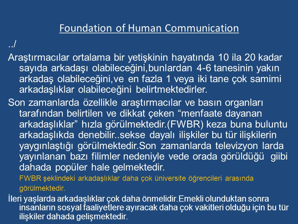 Foundation of Human Communication../ Araştırmacılar ortalama bir yetişkinin hayatında 10 ila 20 kadar sayıda arkadaşı olabileceğini,bunlardan 4-6 tanesinin yakın arkadaş olabileceğini,ve en fazla 1 veya iki tane çok samimi arkadaşlıklar olabileceğini belirtmektedirler.