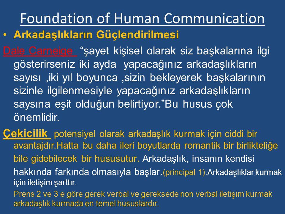 Foundation of Human Communication Arkadaşlıkların Güçlendirilmesi Dale Carneige şayet kişisel olarak siz başkalarına ilgi gösterirseniz iki ayda yapacağınız arkadaşlıkların sayısı,iki yıl boyunca,sizin bekleyerek başkalarının sizinle ilgilenmesiyle yapacağınız arkadaşlıkların saysına eşit olduğun belirtiyor. Bu husus çok önemlidir.