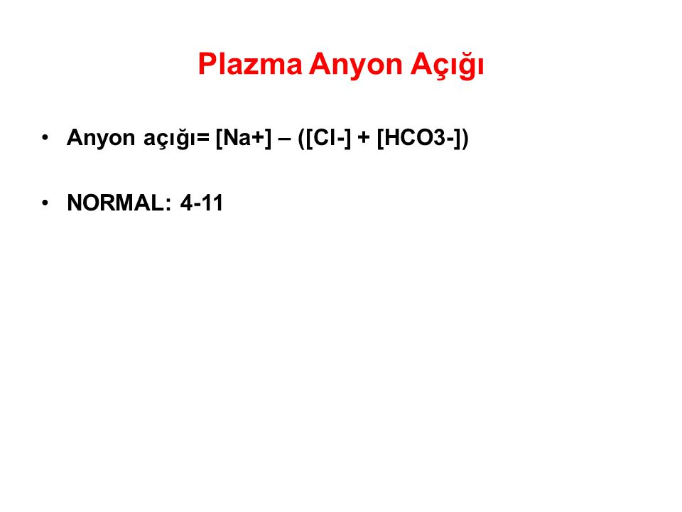 Plazma Anyon Açığı Anyon açığı= [Na+] – ([Cl-] + [HCO3-]) NORMAL: 4-11