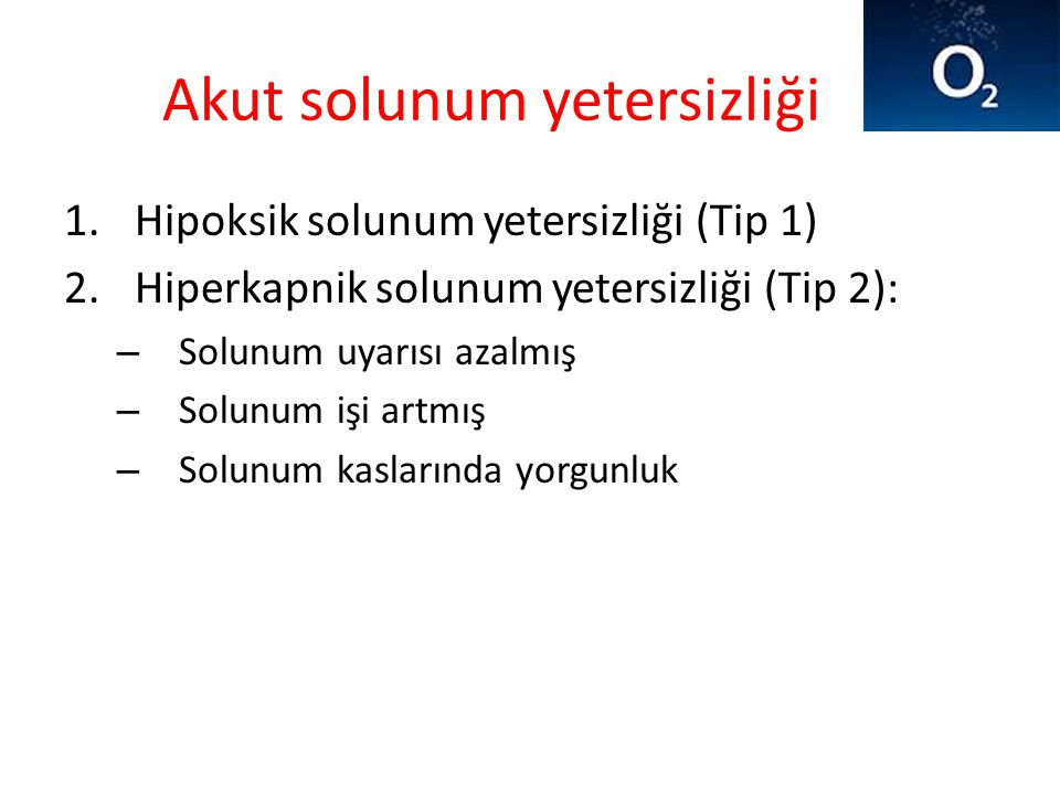 Akut solunum yetersizliği 1.Hipoksik solunum yetersizliği (Tip 1) 2.Hiperkapnik solunum yetersizliği (Tip 2): – Solunum uyarısı azalmış – Solunum işi