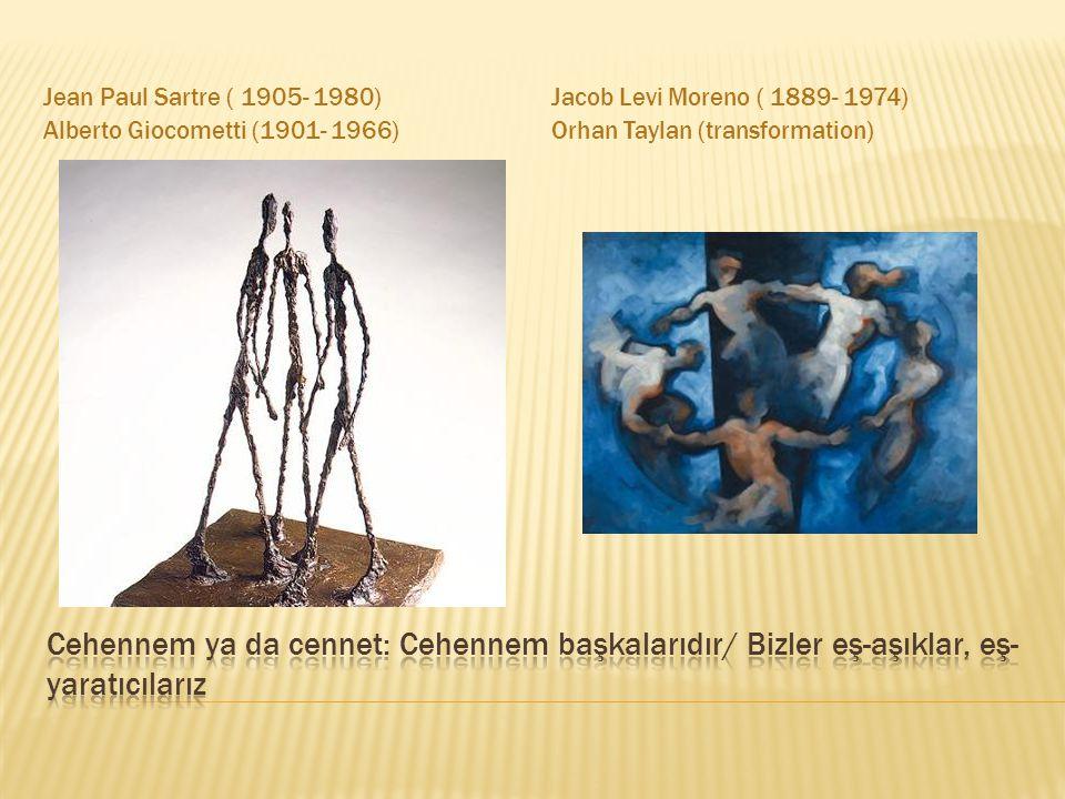 Jean Paul Sartre ( 1905- 1980) Alberto Giocometti (1901- 1966) Jacob Levi Moreno ( 1889- 1974) Orhan Taylan (transformation)