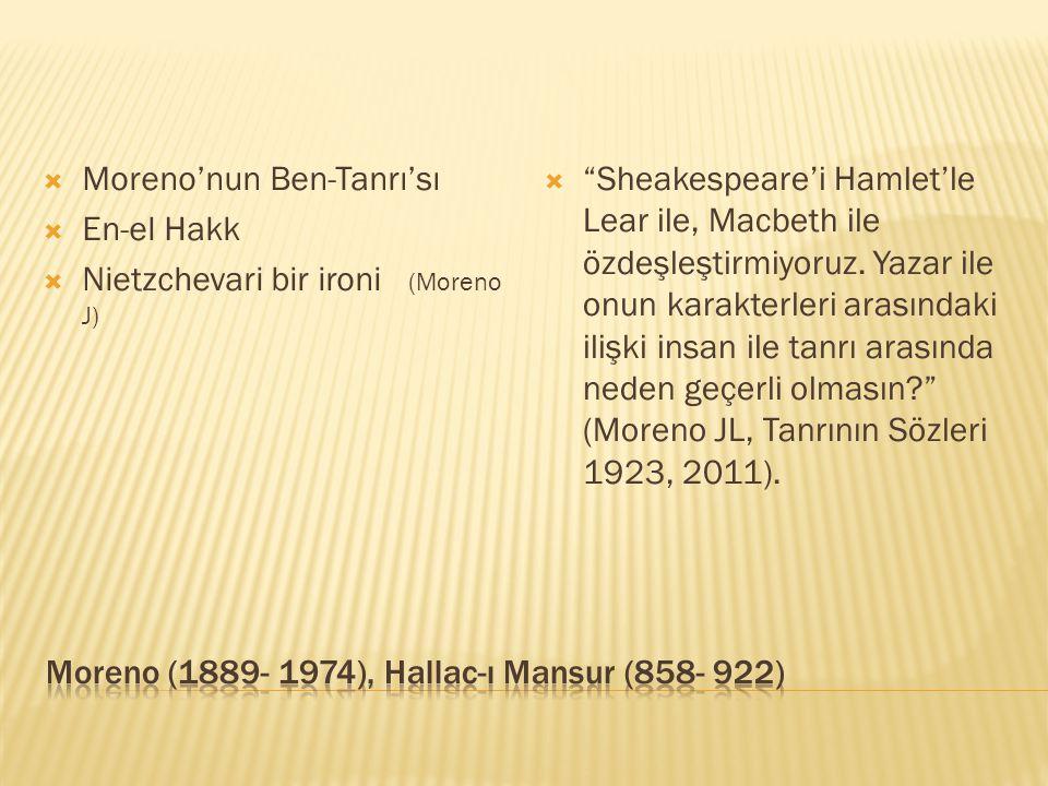  Moreno'nun Ben-Tanrı'sı  En-el Hakk  Nietzchevari bir ironi (Moreno J)  Sheakespeare'i Hamlet'le Lear ile, Macbeth ile özdeşleştirmiyoruz.