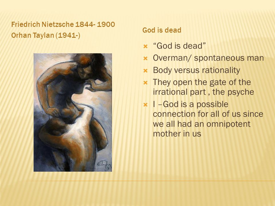 Friedrich Nietzsche 1844- 1900 Orhan Taylan (1941-) God is dead  God is dead  Overman/ spontaneous man  Body versus rationality  They open the gate of the irrational part, the psyche  I –God is a possible connection for all of us since we all had an omnipotent mother in us