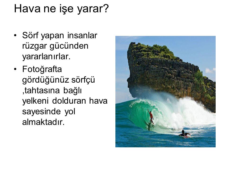 Hava ne işe yarar? Sörf yapan insanlar rüzgar gücünden yararlanırlar. Fotoğrafta gördüğünüz sörfçü,tahtasına bağlı yelkeni dolduran hava sayesinde yol