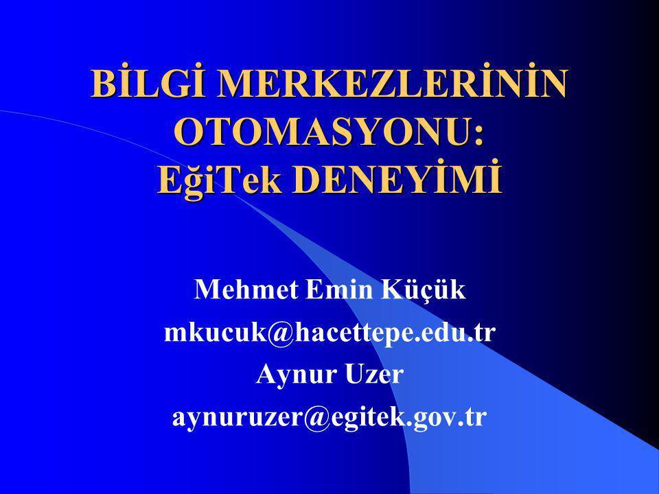 BİLGİ MERKEZLERİNİN OTOMASYONU: EğiTek DENEYİMİ Mehmet Emin Küçük mkucuk@hacettepe.edu.tr Aynur Uzer aynuruzer@egitek.gov.tr