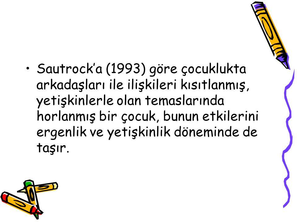Sautrock'a (1993) göre çocuklukta arkadaşları ile ilişkileri kısıtlanmış, yetişkinlerle olan temaslarında horlanmış bir çocuk, bunun etkilerini ergenl