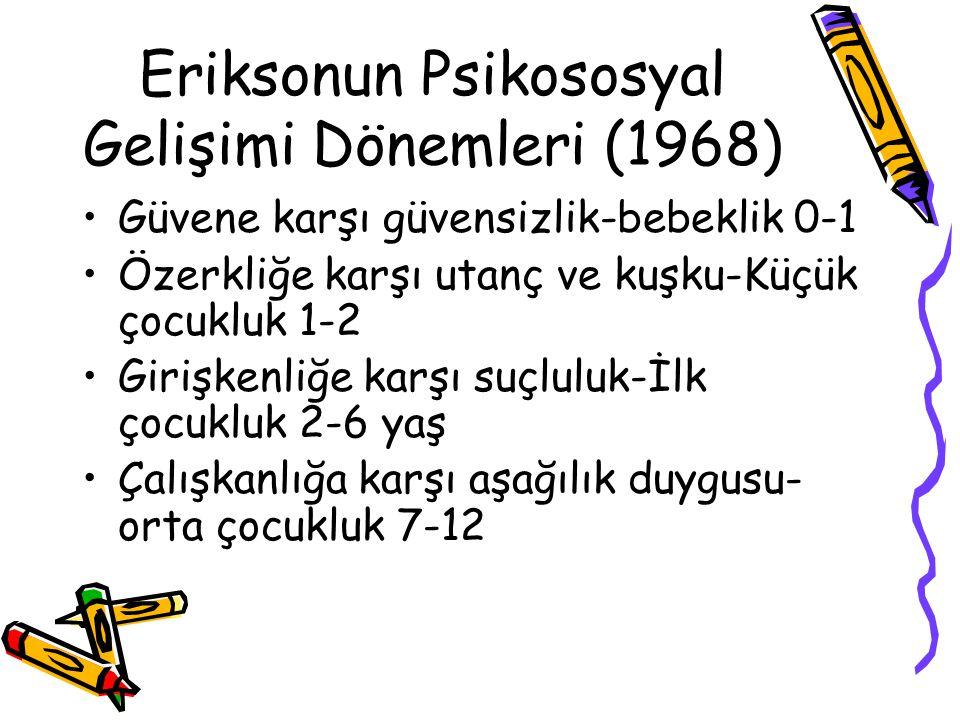 Eriksonun Psikososyal Gelişimi Dönemleri (1968) Güvene karşı güvensizlik-bebeklik 0-1 Özerkliğe karşı utanç ve kuşku-Küçük çocukluk 1-2 Girişkenliğe k
