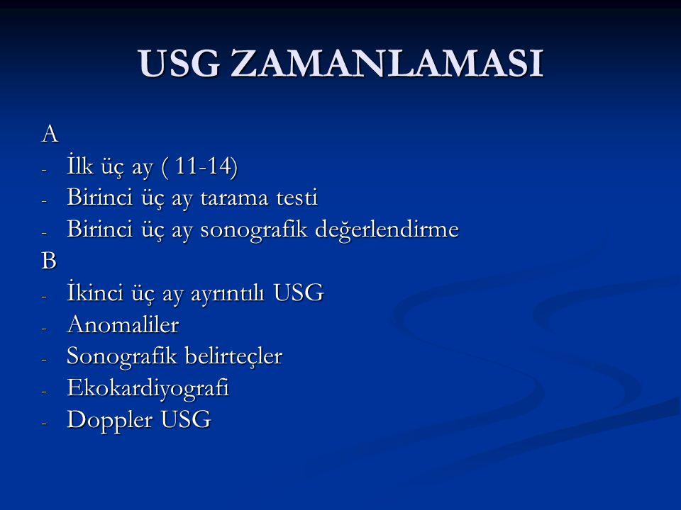 USG ZAMANLAMASI A - İlk üç ay ( 11-14) - Birinci üç ay tarama testi - Birinci üç ay sonografik değerlendirme B - İkinci üç ay ayrıntılı USG - Anomaliler - Sonografik belirteçler - Ekokardiyografi - Doppler USG