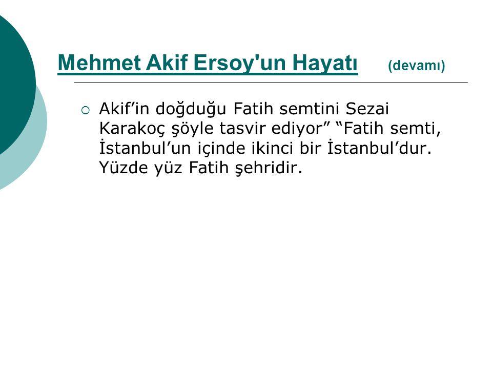 """ Akif'in doğduğu Fatih semtini Sezai Karakoç şöyle tasvir ediyor"""" """"Fatih semti, İstanbul'un içinde ikinci bir İstanbul'dur. Yüzde yüz Fatih şehridir."""