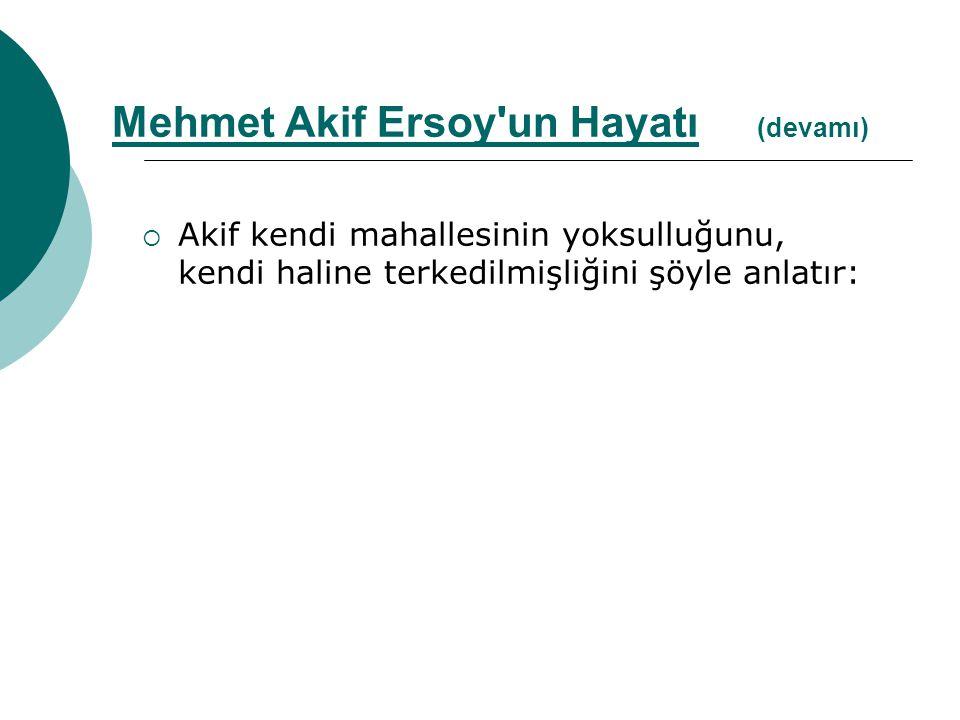  Akif kendi mahallesinin yoksulluğunu, kendi haline terkedilmişliğini şöyle anlatır: Mehmet Akif Ersoy'un Hayatı (devamı)
