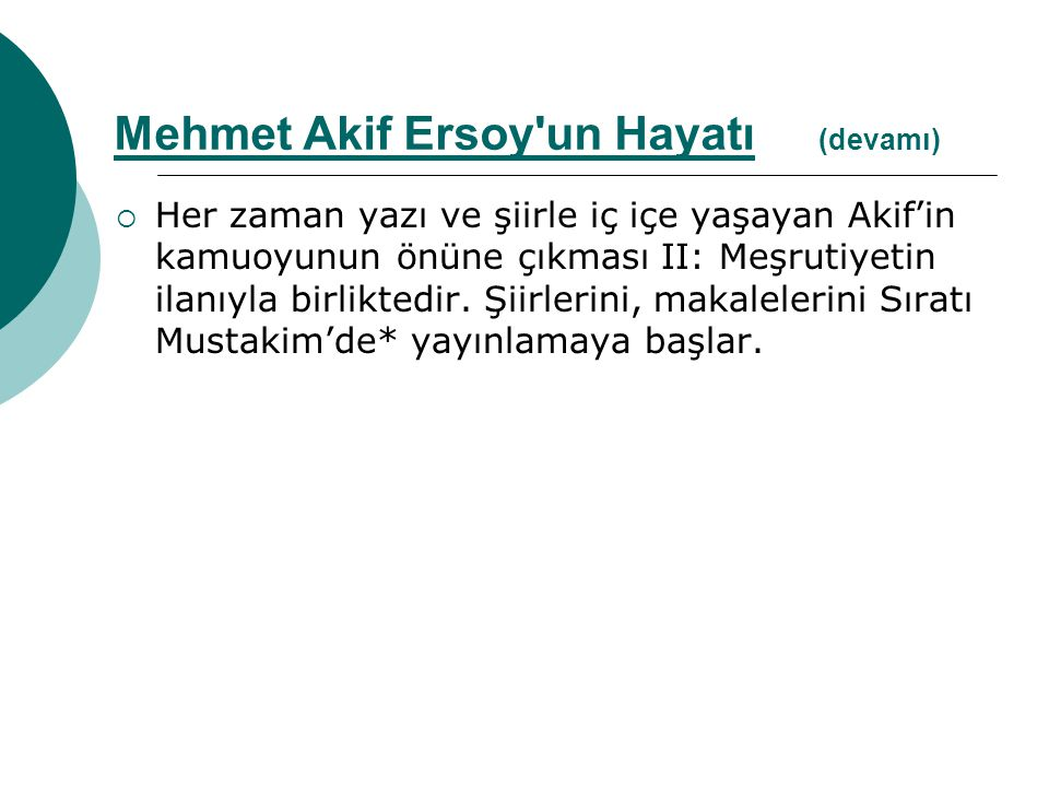  Her zaman yazı ve şiirle iç içe yaşayan Akif'in kamuoyunun önüne çıkması II: Meşrutiyetin ilanıyla birliktedir. Şiirlerini, makalelerini Sıratı Must