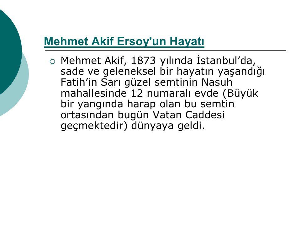 Mehmet Akif Ersoy un Hayatı  Mehmet Akif, 1873 yılında İstanbul'da, sade ve geleneksel bir hayatın yaşandığı Fatih'in Sarı güzel semtinin Nasuh mahallesinde 12 numaralı evde (Büyük bir yangında harap olan bu semtin ortasından bugün Vatan Caddesi geçmektedir) dünyaya geldi.