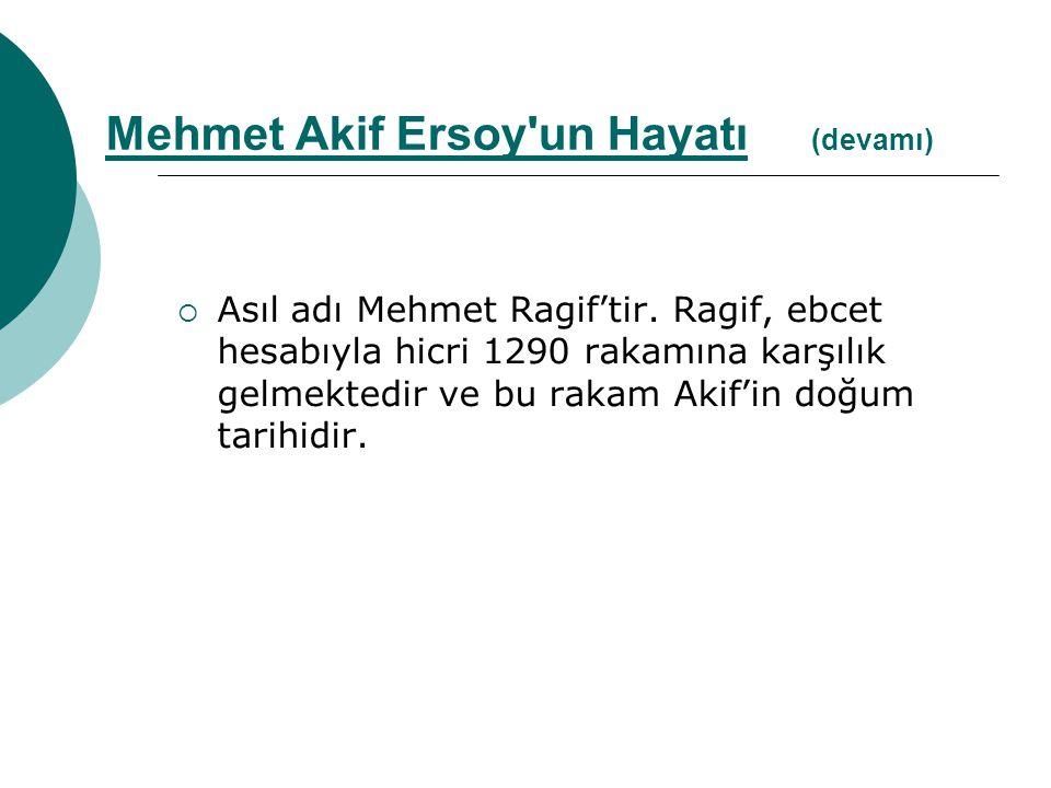  Asıl adı Mehmet Ragif'tir. Ragif, ebcet hesabıyla hicri 1290 rakamına karşılık gelmektedir ve bu rakam Akif'in doğum tarihidir. Mehmet Akif Ersoy'un