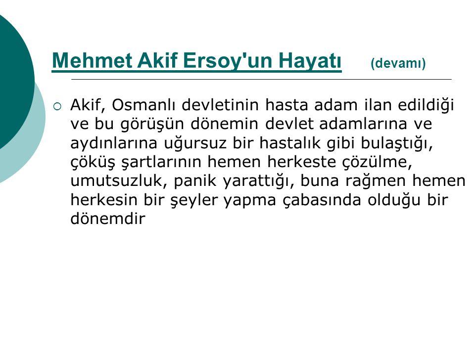  Akif, Osmanlı devletinin hasta adam ilan edildiği ve bu görüşün dönemin devlet adamlarına ve aydınlarına uğursuz bir hastalık gibi bulaştığı, çöküş şartlarının hemen herkeste çözülme, umutsuzluk, panik yarattığı, buna rağmen hemen herkesin bir şeyler yapma çabasında olduğu bir dönemdir Mehmet Akif Ersoy un Hayatı (devamı)