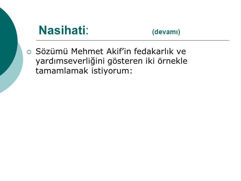  Sözümü Mehmet Akif'in fedakarlık ve yardımseverliğini gösteren iki örnekle tamamlamak istiyorum: Nasihati: (devamı)