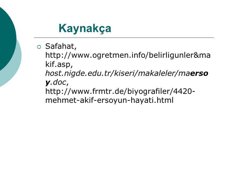  Safahat, http://www.ogretmen.info/belirligunler&ma kif.asp, host.nigde.edu.tr/kiseri/makaleler/maerso y.doc, http://www.frmtr.de/biyografiler/4420- mehmet-akif-ersoyun-hayati.html Kaynakça