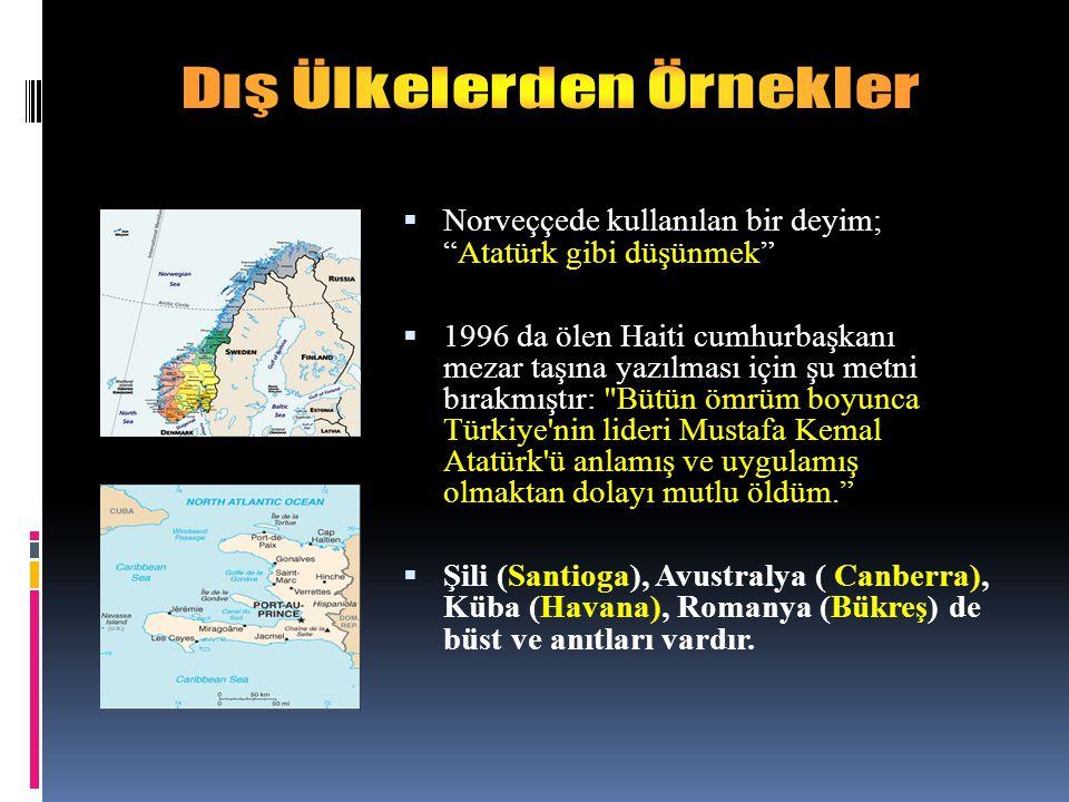  Norveççede kullanılan bir deyim; Atatürk gibi düşünmek  1996 da ölen Haiti cumhurbaşkanı mezar taşına yazılması için şu metni bırakmıştır: Bütün ömrüm boyunca Türkiye nin lideri Mustafa Kemal Atatürk ü anlamış ve uygulamış olmaktan dolayı mutlu öldüm.  Şili (Santioga), Avustralya ( Canberra), Küba (Havana), Romanya (Bükreş) de büst ve anıtları vardır.