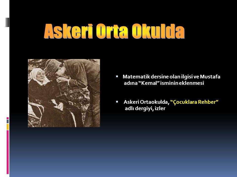  Matematik dersine olan ilgisi ve Mustafa adına Kemal isminin eklenmesi  Askeri Ortaokulda, Çocuklara Rehber adlı dergiyi, izler