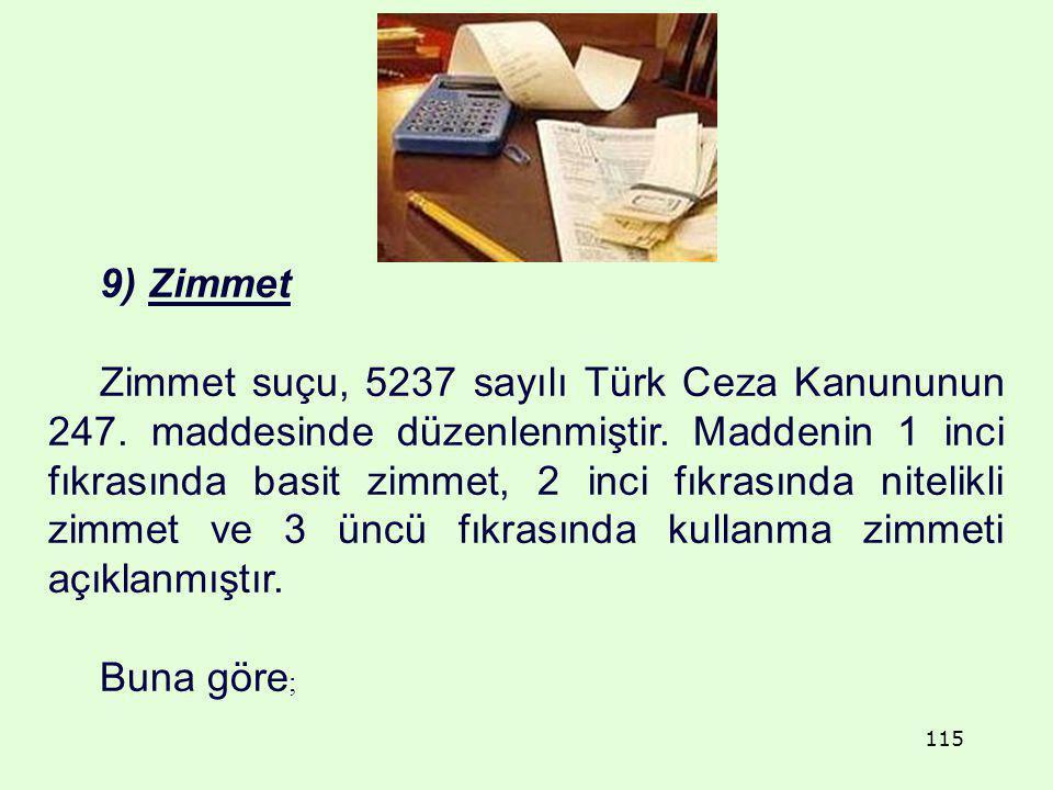 9) Zimmet Zimmet suçu, 5237 sayılı Türk Ceza Kanununun 247. maddesinde düzenlenmiştir. Maddenin 1 inci fıkrasında basit zimmet, 2 inci fıkrasında nite