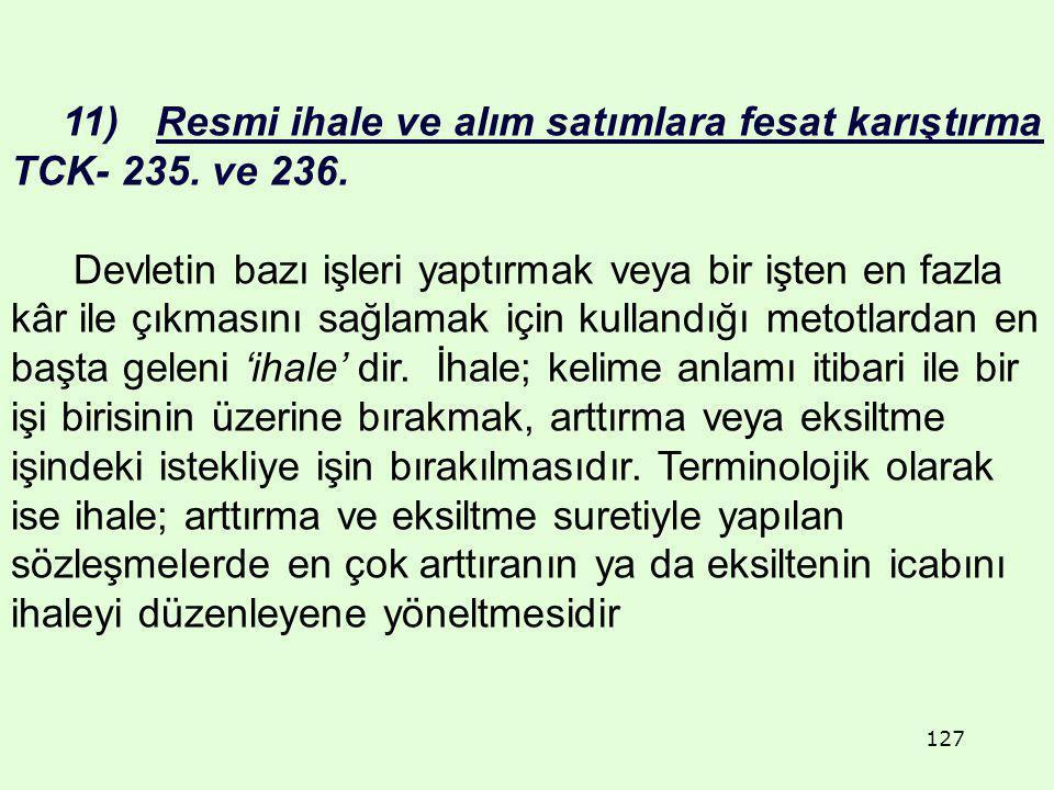 127 11) Resmi ihale ve alım satımlara fesat karıştırma TCK- 235. ve 236. Devletin bazı işleri yaptırmak veya bir işten en fazla kâr ile çıkmasını sağl