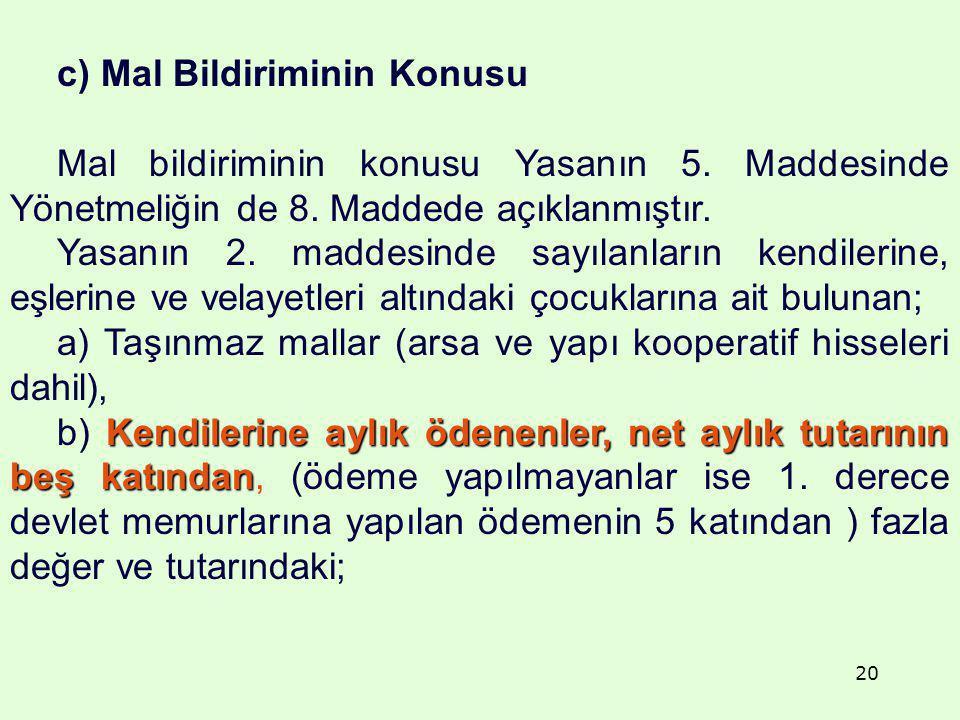 20 c) Mal Bildiriminin Konusu Mal bildiriminin konusu Yasanın 5. Maddesinde Yönetmeliğin de 8. Maddede açıklanmıştır. Yasanın 2. maddesinde sayılanlar